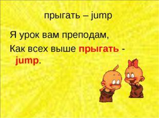 прыгать – jump Я урок вам преподам, Как всех выше прыгать - jump.