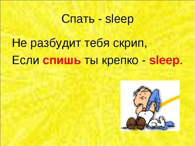 Спать - sleep Не разбудит тебя скрип, Если спишь ты крепко - sleep.