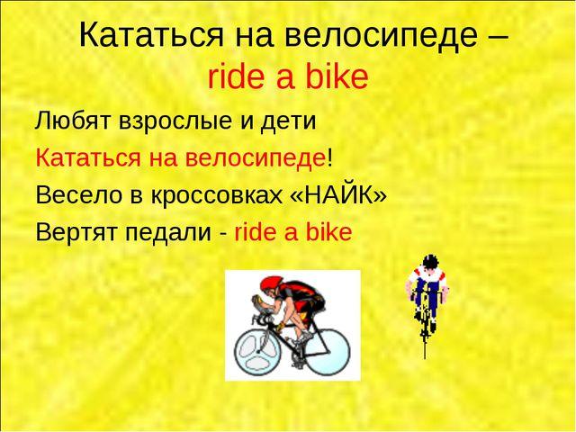Кататься на велосипеде – ride a bike Любят взрослые и дети Кататься на велос...