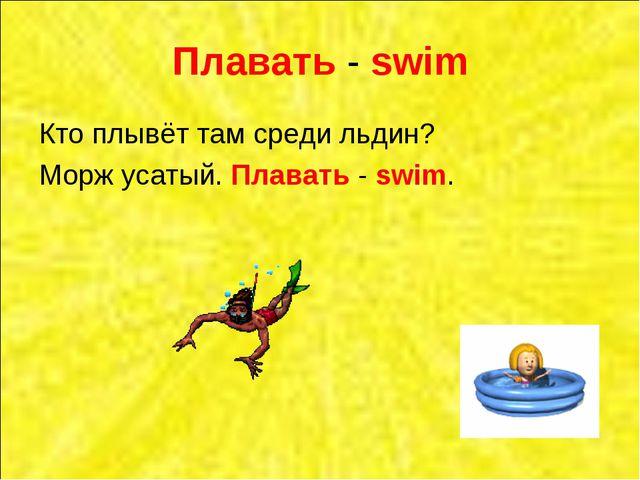 Плавать - swim Кто плывёт там среди льдин? Морж усатый. Плавать - swim.