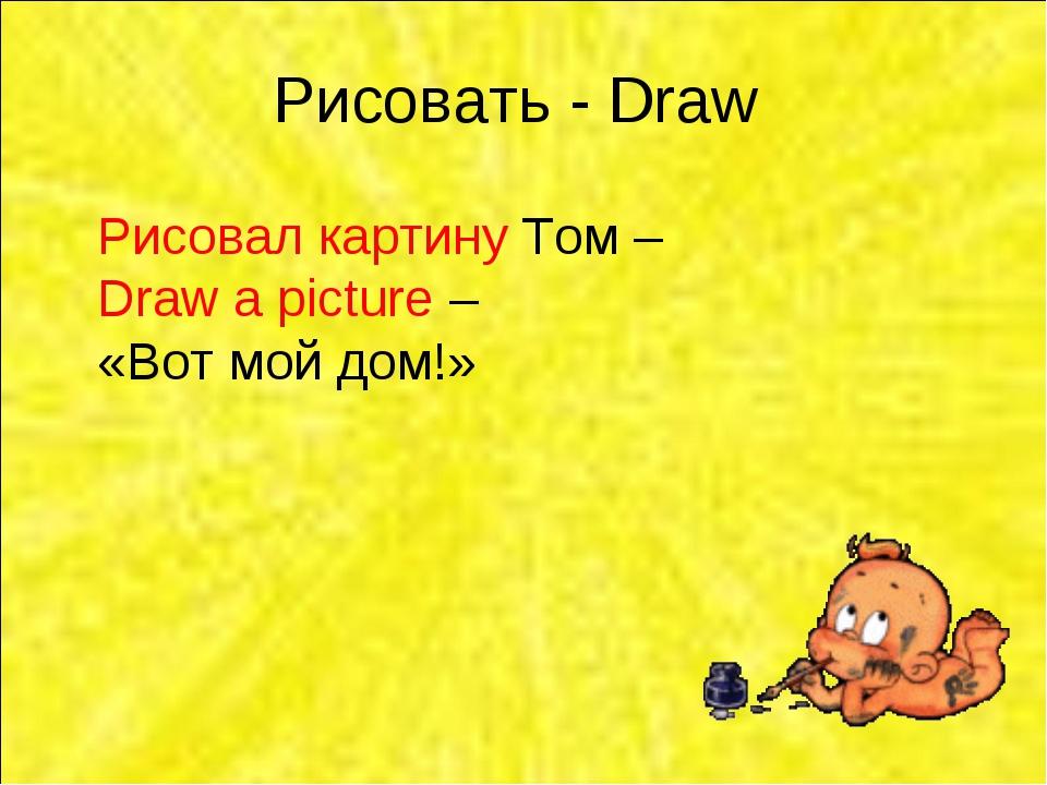 Рисовать - Draw Рисовал картину Том – Draw a picture – «Вот мой дом!»