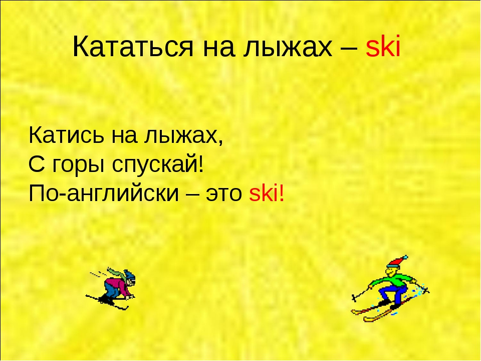 Кататься на лыжах – ski Катись на лыжах, С горы спускай! По-английски – это s...