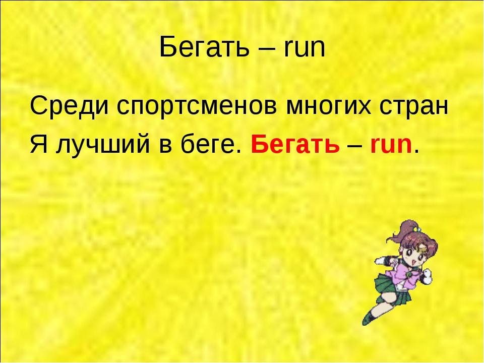 Бегать – run Среди спортсменов многих стран Я лучший в беге. Бегать – run.