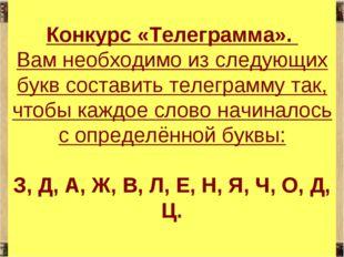 * * Конкурс «Телеграмма». Вам необходимо из следующих букв составить телеграм