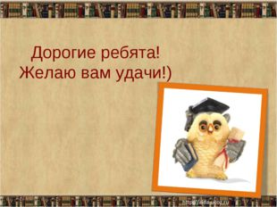 Дорогие ребята! Желаю вам удачи!) * *
