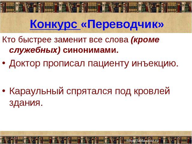 Конкурс «Переводчик» Кто быстрее заменит все слова (кроме служебных) синоним...