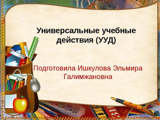 Универсальные учебные действия (УУД) Подготовила Ишкулова Эльмира Галимжановна