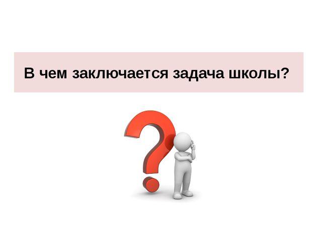В чем заключается задача школы?