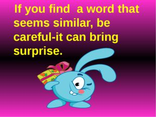 If you find a word that seems similar, be careful-it can bring surprise.