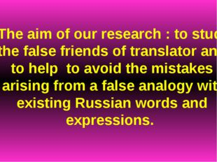The aim of our research : to study the false friends of translator and to hel