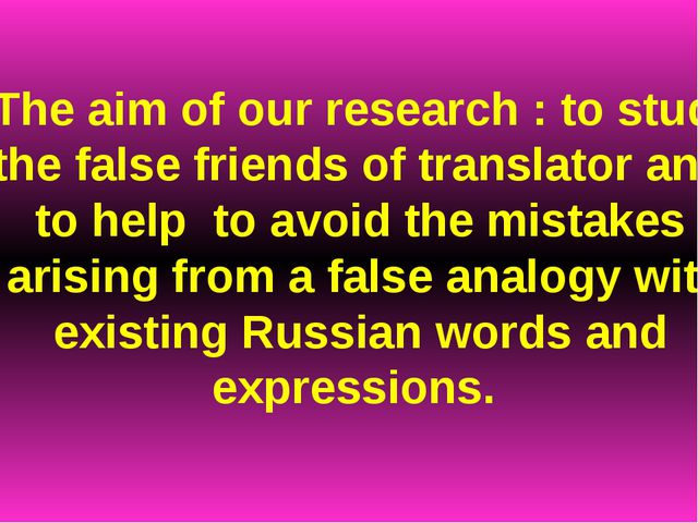The aim of our research : to study the false friends of translator and to hel...