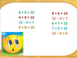 8 + 5 = 12 4 + 8 = 13 13 – 6 = 7 9 + 9 = 18 8 + 6 = 14 12 – 4 = 7 6 + 7