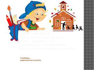 П.Хаббард, американский писатель «Цель обучения ребёнка состоит в том, чтобы
