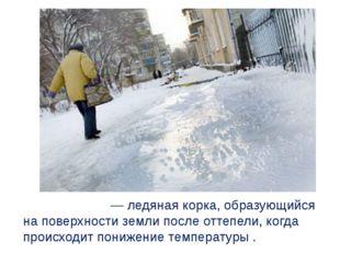 Гололе́дица— ледяная корка, образующийся на поверхности земли после оттепел