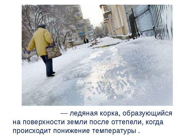 Гололе́дица— ледяная корка, образующийся на поверхности земли после оттепел...