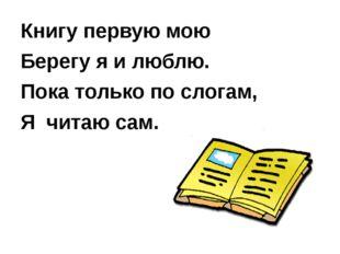 Книгу первую мою Берегу я и люблю. Пока только по слогам, Я читаю сам.