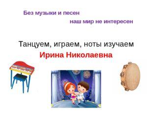 Без музыки и песен наш мир не интересен Танцуем, играем, ноты изучаем Ирина