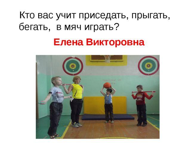 Кто вас учит приседать, прыгать, бегать, в мяч играть? Елена Викторовна