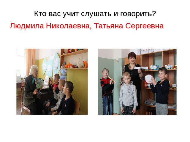 Кто вас учит слушать и говорить? Людмила Николаевна, Татьяна Сергеевна