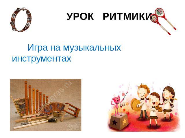 УРОК РИТМИКИ Игра на музыкальных инструментах