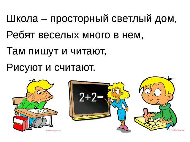 Школа – просторный светлый дом, Ребят веселых много в нем, Там пишут и читают...
