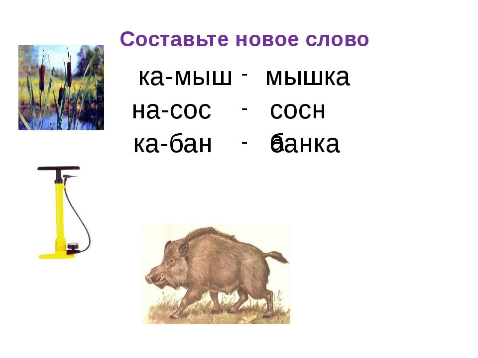 Составьте новое слово - - - ка-мыш мышка на-сос сосна ка-бан банка