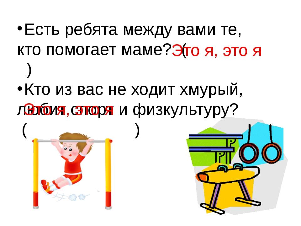 Есть ребята между вами те, кто помогает маме? ( ) Кто из вас не ходит хмурый,...