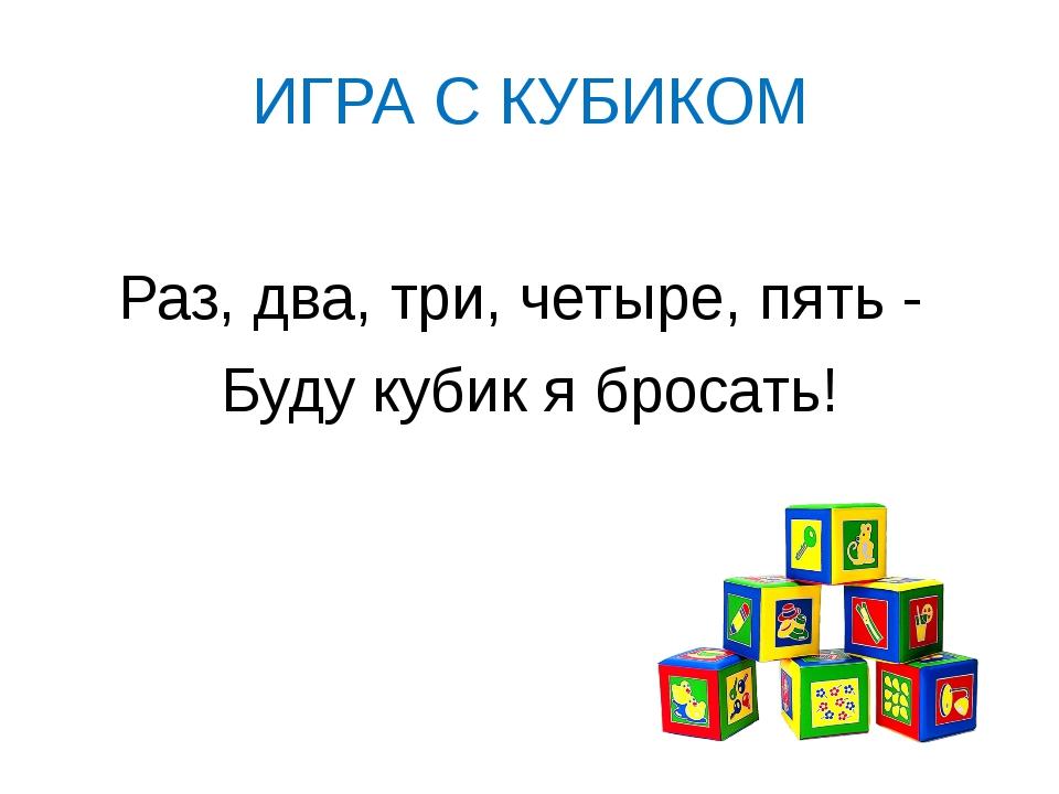 ИГРА С КУБИКОМ Раз, два, три, четыре, пять - Буду кубик я бросать!