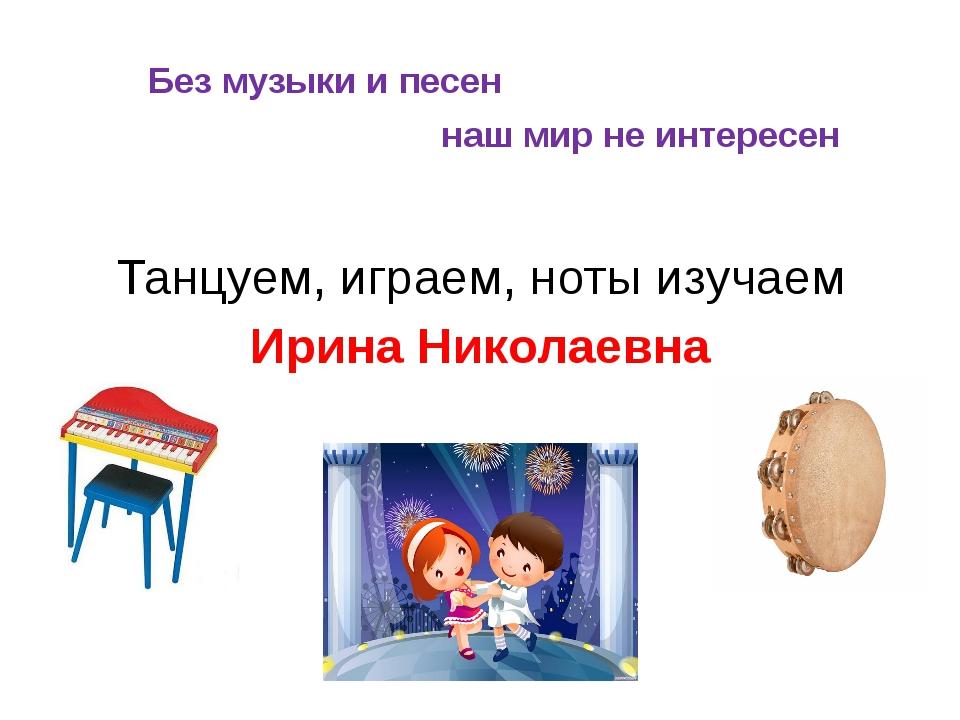 Без музыки и песен наш мир не интересен Танцуем, играем, ноты изучаем Ирина...