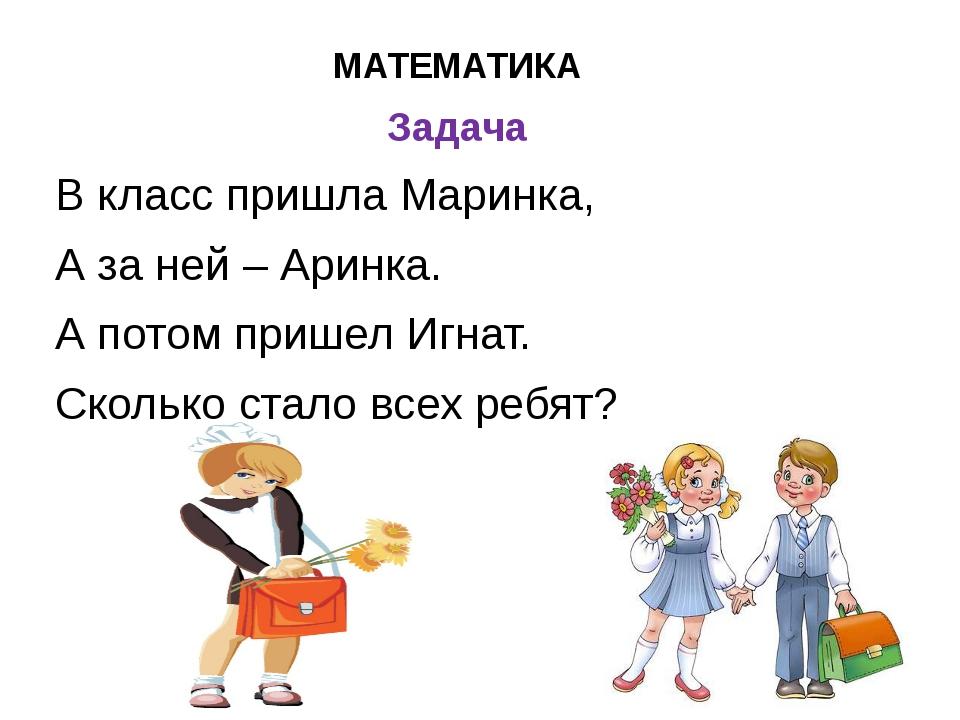 МАТЕМАТИКА Задача В класс пришла Маринка, А за ней – Аринка. А потом пришел И...