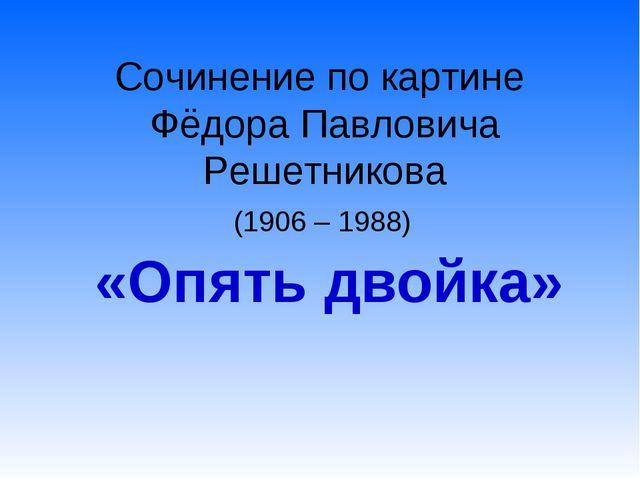 Сочинение по картине Фёдора Павловича Решетникова (1906 – 1988) «Опять двойка»