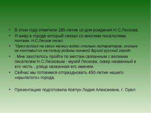 В этом году отметили 185-летие со дня рождения Н.С.Лескова. Я живу в городе к