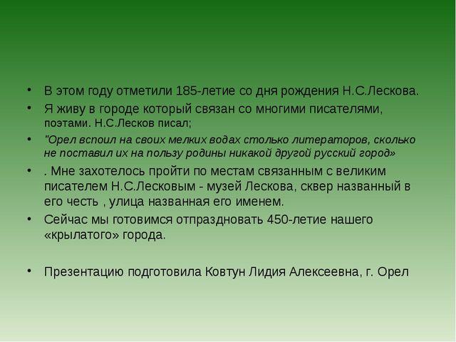 В этом году отметили 185-летие со дня рождения Н.С.Лескова. Я живу в городе к...