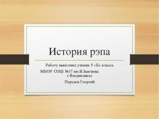 История рэпа Работу выполнил ученик 5 «Б» класса МБОУ СОШ №17 им.В.Зангиева г