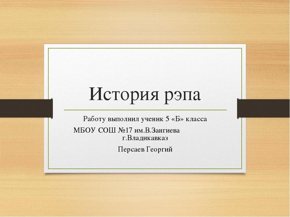 История рэпа Работу выполнил ученик 5 «Б» класса МБОУ СОШ №17 им.В.Зангиева г...