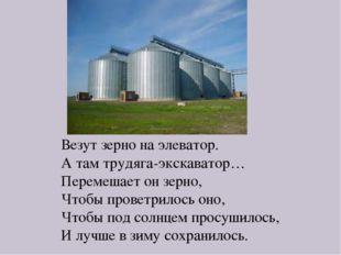 Везут зерно на элеватор. А там трудяга-экскаватор… Перемешает он зерно, Чтобы