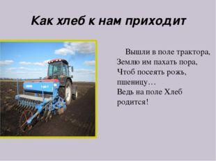 Как хлеб к нам приходит Вышли в поле трактора, Землю им пахать пора, Чтоб пос