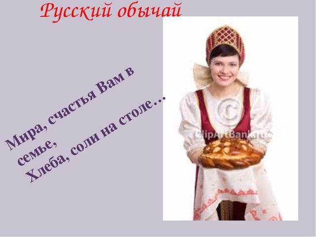 Русский обычай Мира, счастья Вам в семье, Хлеба, соли на столе…