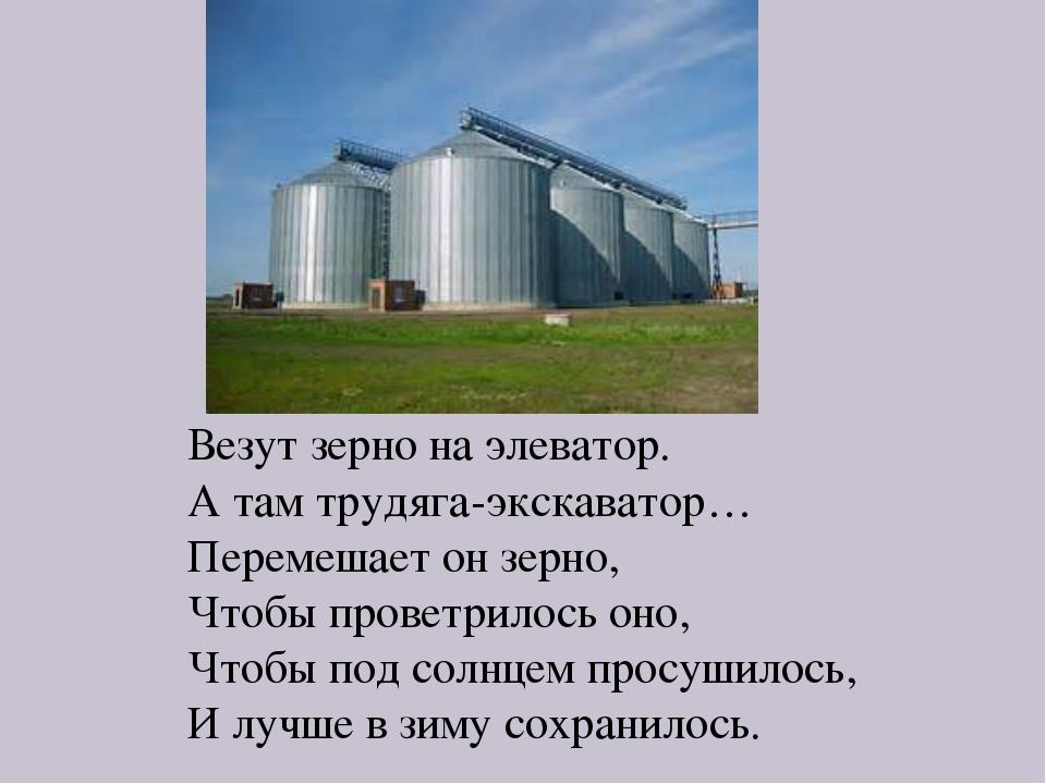 Везут зерно на элеватор. А там трудяга-экскаватор… Перемешает он зерно, Чтобы...