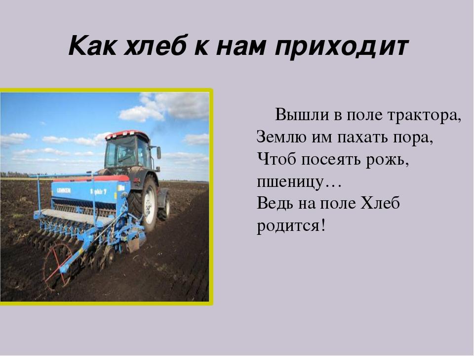 Как хлеб к нам приходит Вышли в поле трактора, Землю им пахать пора, Чтоб пос...