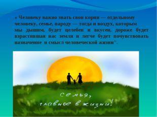 « Человеку важно знать свои корни — отдельному человеку, семье, народу — тогд