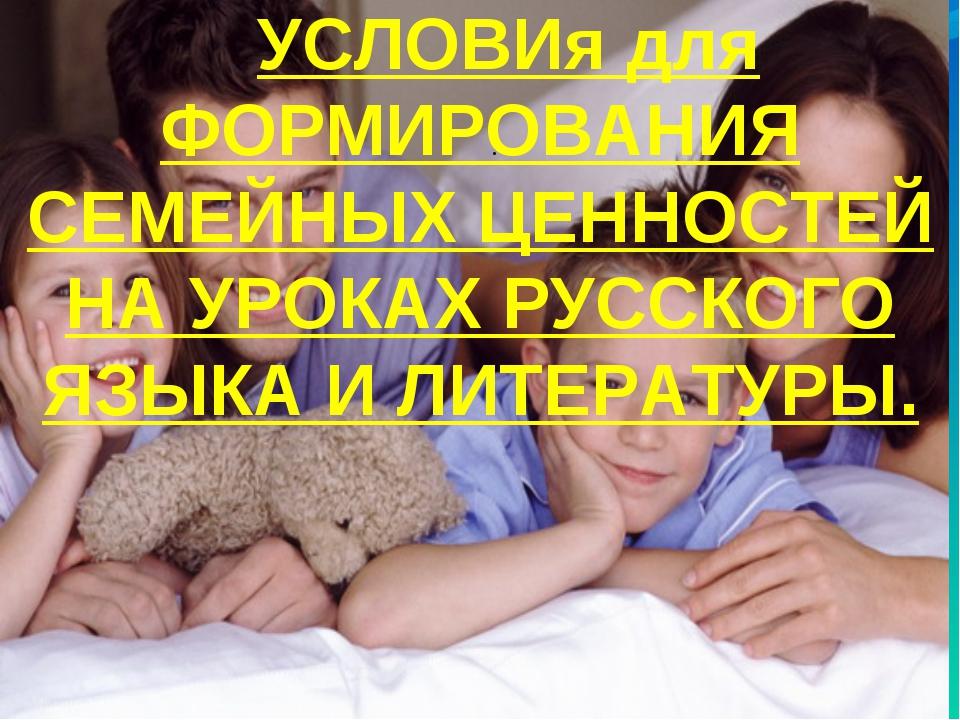 . УСЛОВИя для ФОРМИРОВАНИЯ СЕМЕЙНЫХ ЦЕННОСТЕЙ НА УРОКАХ РУССКОГО ЯЗЫКА И ЛИТЕ...