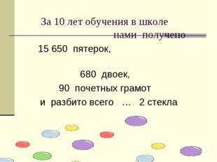 За 10 лет обучения в школе нами получено 15 650 пятерок, 680 двоек, 90 почет