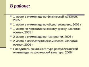 В районе: 1 место в олимпиаде по физической культуре, 2005 г 1 место в олимпи