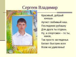 Сергеев Владимир Красивый, добрый юноша- Артист любимый наш. Последнюю рубашк