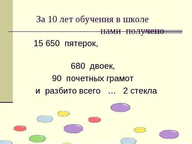 За 10 лет обучения в школе нами получено 15 650 пятерок, 680 двоек, 90 почет...
