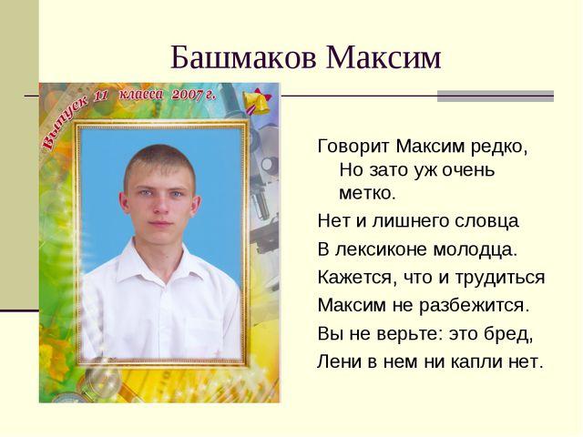 Башмаков Максим Говорит Максим редко, Но зато уж очень метко. Нет и лишнего с...