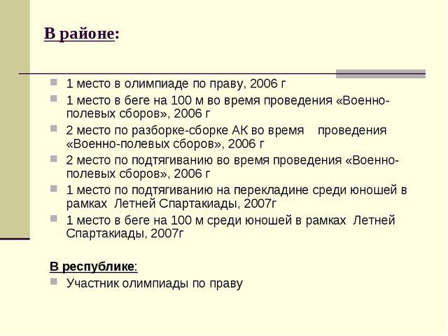 В районе: 1 место в олимпиаде по праву, 2006 г 1 место в беге на 100 м во вр...