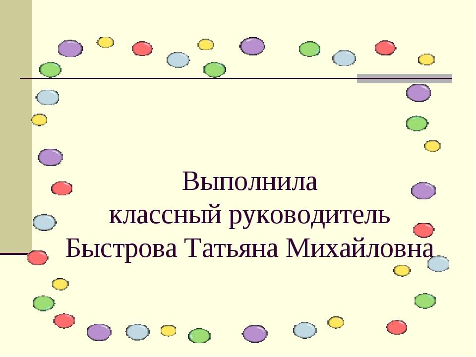 Выполнила классный руководитель Быстрова Татьяна Михайловна