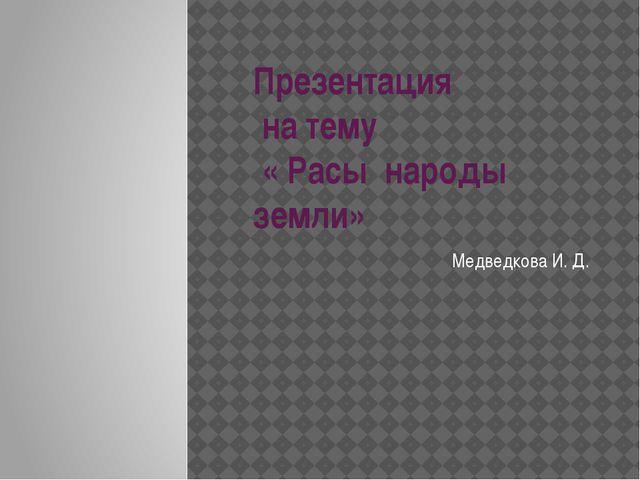 Презентация на тему « Расы народы земли» Медведкова И. Д.